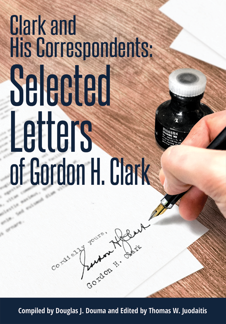 Clark and His Correspondents: Selected Letters of Gordon H. Clark
